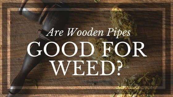 Are Wooden Pipes Good for Weed